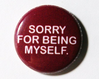 Sorry For Being Myself - 1 inch Button, Pin or Magnet