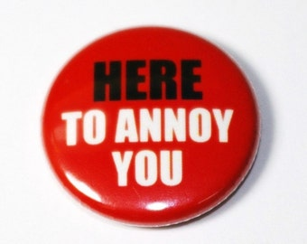 Here To Annoy You - 1 inch Button, Pin or Magnet