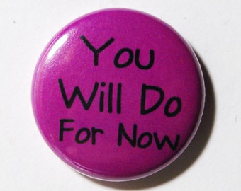 You Will Do For Now - 1 Inch Button, Pin or Magnet