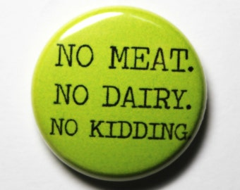 No Meat. No Dairy. No Kidding. Green Button - 1 inch PIN or MAGNET
