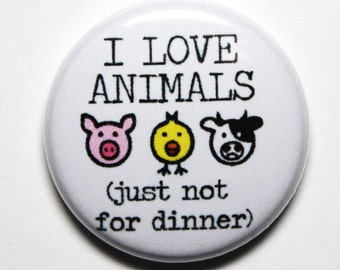 I Love Animals, Funny Vegan Button - 1 inch PIN or MAGNET