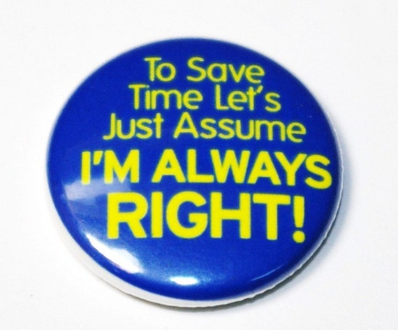 I'm Always Right - 1 inch Button, Pin or Magnet