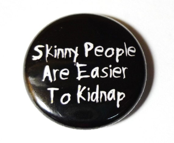 Skinny People Are Easier To Kidnapp - 1 inch Button, Pin or Magnet
