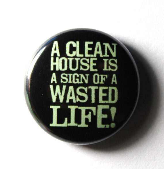 A Clean House - 1 inch Button, Pin or Magnet