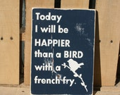 Today I will be happier than a bird with a french fry hand painted wood sign