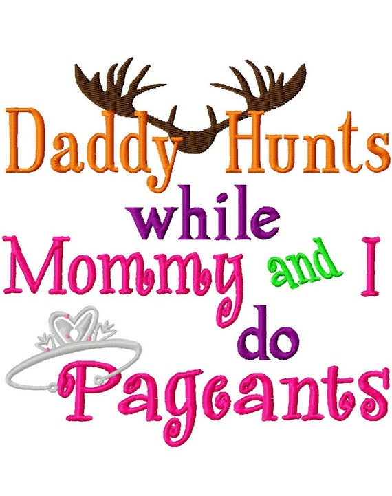 Daddy Hunts while Mommy and I do Pageants - Machine Embroidery - 6 Sizes