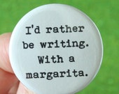 I would rather be writing. With a margarita. 1.25 inch button.  a drink and a pen is all you need to get through the day.