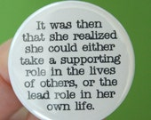 then she realized she could either take a supporting role in the lives of others, or the lead role in her own life. 1.25 inch button