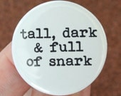tall, dark and full of snark. 1.25 inch pinback button.