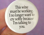 this wine must be working. I no longer want to cry because I'm talking to you. 1.25 inch button.  some people are torture.