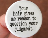 your hair gives me reason to question your judgment. 1.25 inch button. ridiculous hair is everywhere.