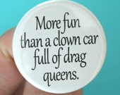 more fun than a clown car full of drag queens. 1.25 inch button. self congratulatory pin of awesomeness