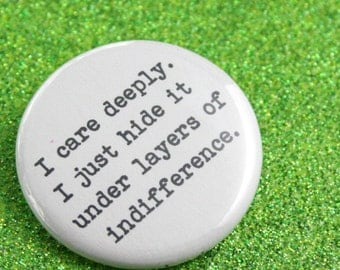 I care deeply. I just hide it under layers of indifference. 1.25 inch funny button makes caring fun again.