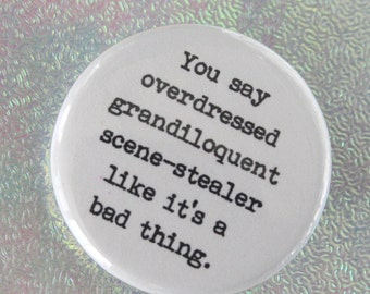 you say overdressed grandiloquent scene stealer like it is a bad thing. 1.25 inch funny button.