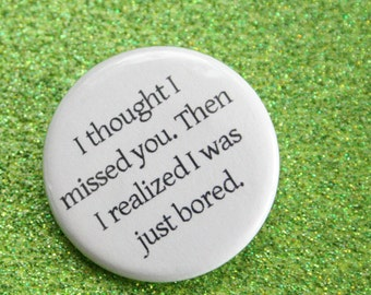 I thought I missed you. Then I realized I was just bored. 1.25 inch pinback button. people break up for a reason, nostalgia tricks us.