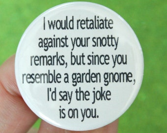 I would retaliate against your snotty remarks, but since you resemble a garden gnome, I'd say the joke is on you. button