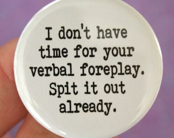 i do not have time for your verbal foreplay. spit it out already. 1.25 inch funny button. thwart windbags and chatterboxes.