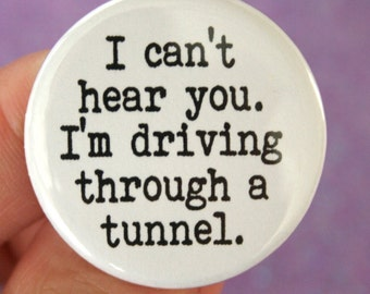 I cannot hear you. I'm driving through a tunnel. 1.25 inch pinback funny button.
