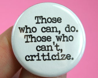 those who can, do. those who can't, criticize. 1.25 inch pinback.