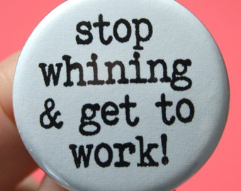 stop whining and get to work. 1.25 inch button. defeat cry babies and whiners, one button at a time.
