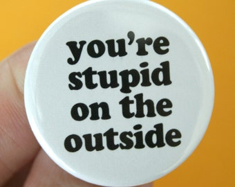 you're stupid on the outside 1.25 inch button. stinks to be you, doofus.