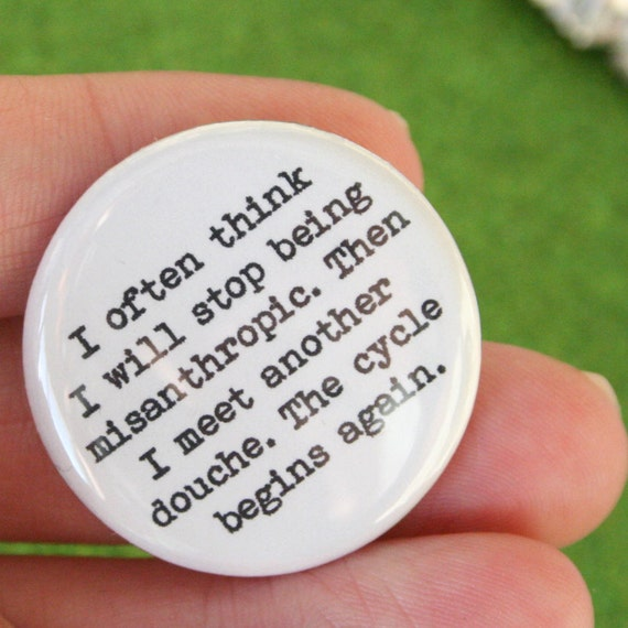 I often think I will stop being misanthropic. then I meet another douche. the cycle begins again. 1.25 inch button.