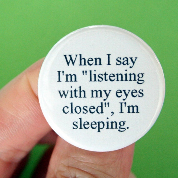 when I say I am listening with my eyes closed, I am sleeping. 1.25 inch pinback button.