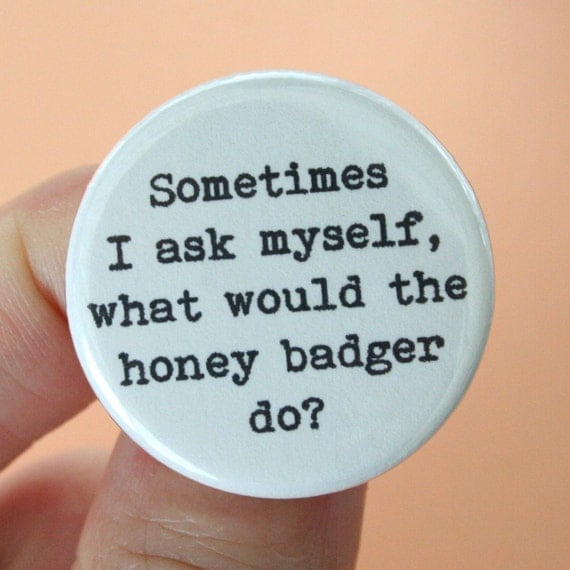 honey badger button 1.25 inch. sometimes i ask myself what would honey badger do.