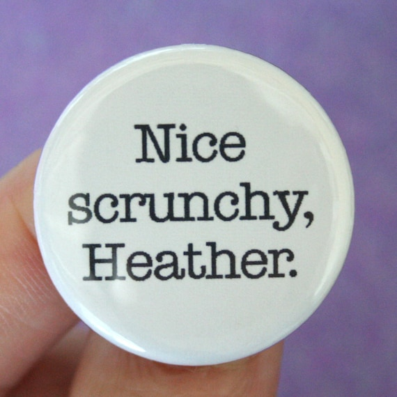 nice scrunchy, Heather.  1.25 inch pinback button. You think 1980s, you think giant hair ties. Naturally.