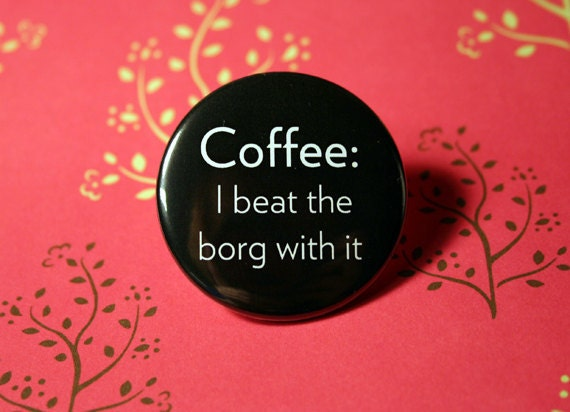 Coffee I beat the borg with it