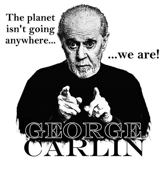 George Carlin The Planet Isn't Going Anywhere-We Are T Shirt in Natural or White Tee FREE US SHIPPING