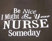 "Womens t shirt  "" Be Nice I might be You're Nurse Someday """