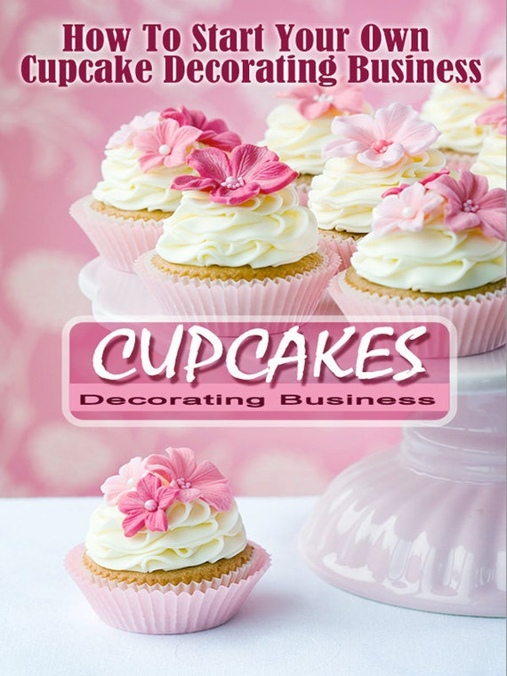 Work From Home Start Your Own CUPCAKE DECORATING BUSINESS Step by Step Instructions