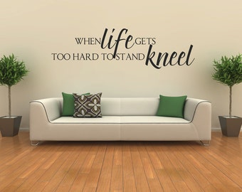 Vinyl Wall Decal  -  When life gets to hard to stand, Kneel
