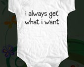 i always get what i want Shirt - funny saying printed on Infant Baby One-piece, Infant Tee, Toddler T-Shirts
