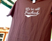 We're all Fucked Shirt Size Large Unisex