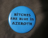 World of Warcraf - Bitches are Blue in Azeroth - Button or Magnet or Keychain Bottle Opener
