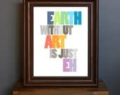 Inspirational Typography Art Print - Earth Without Art Is Just Eh - inspiring art quote, artists, art lover - gift or home decor - 8 x 10
