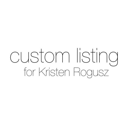 CUSTOM LISTING for Kristen Rogusz