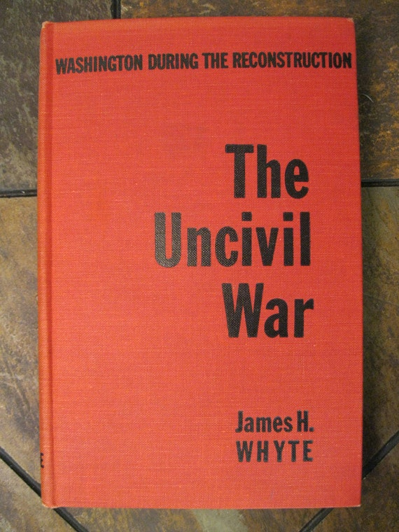 The Uncivil War: Washington During The Reconstruction - First Edition - 1958