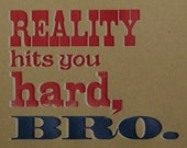 Letterpress Print - Reality Hits You Hard, Bro