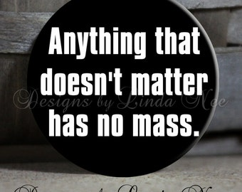 "Anything that doesn't matter has no mass, Science Quotes, 1.5"" Pinback Button, Science magnet, Geek Magnet, Nerd Pinback, Nerd Button, Nerd"