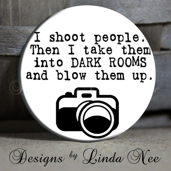 "I shoot people Then I take them into DARK ROOMS and blow them up with camera on White Quote - 1.5"" Pinback Button"