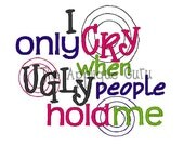 I Only Cry When Ugly People Hold Me -- Machine Embroidery Design