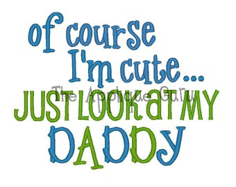 Of Course I'm Cute... Just look at My Daddy  --  Machine Embroidery Design
