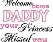 Welcome Home Daddy your princess missed you - Embroidery OR applique FILE ONLY