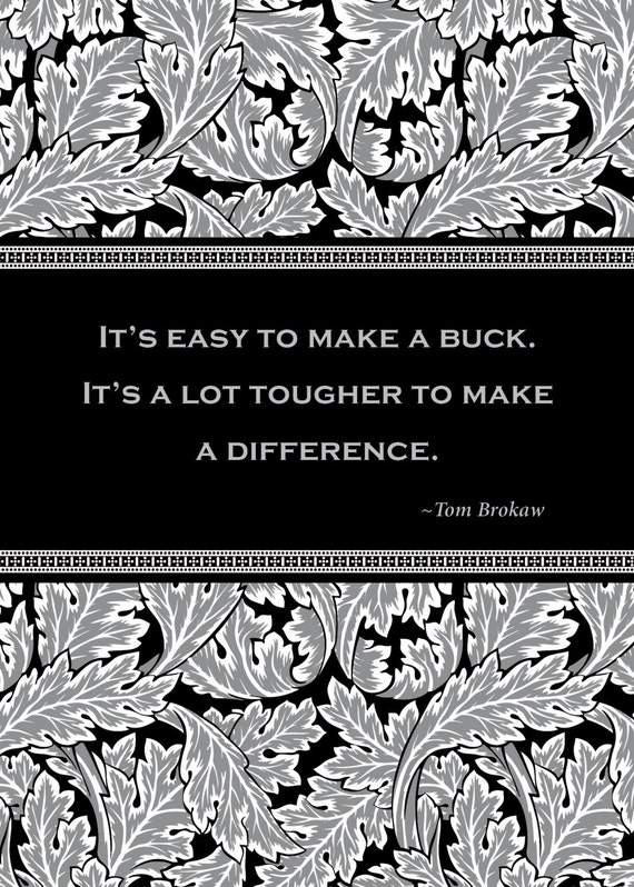 "Print of quote by Tom Brokaw, ""It's easy to make a buck. It's a lot tougher to make a difference."""