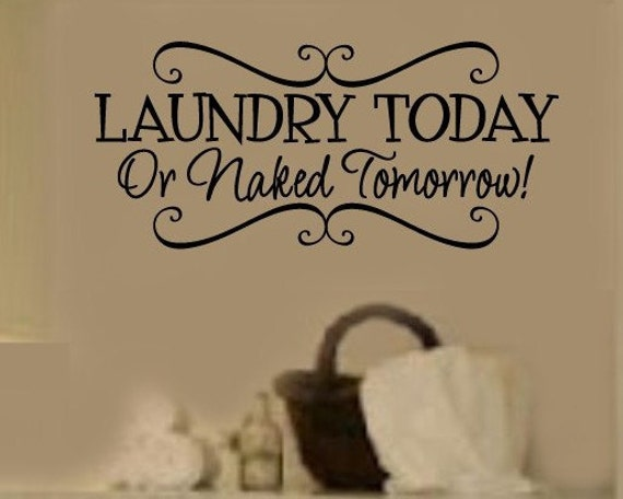 Laundry Today OR Naked Tomorrow LAUNDRY Room  VInyl Wall Lettering Decal LARGE Size OPTIons