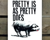 Pretty is as Pretty Does screen print