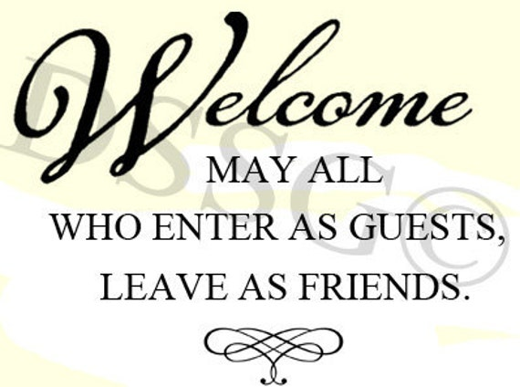 Welcome May All Who Enter As Guests Leave As By